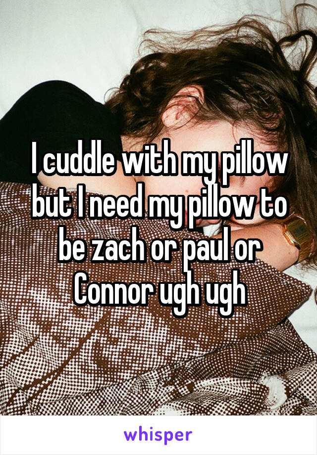 I cuddle with my pillow but I need my pillow to be zach or paul or Connor ugh ugh