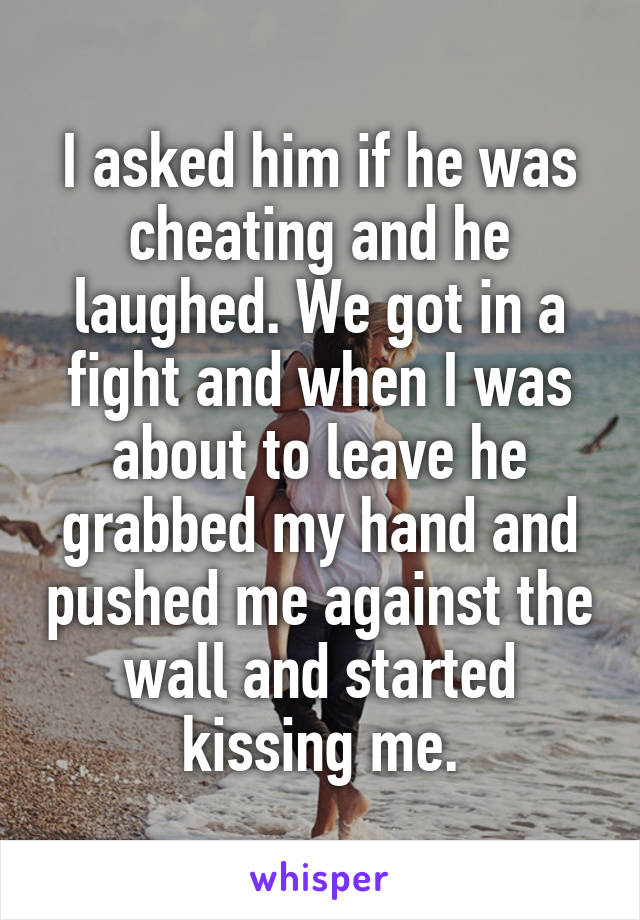 I asked him if he was cheating and he laughed. We got in a fight and when I was about to leave he grabbed my hand and pushed me against the wall and started kissing me.