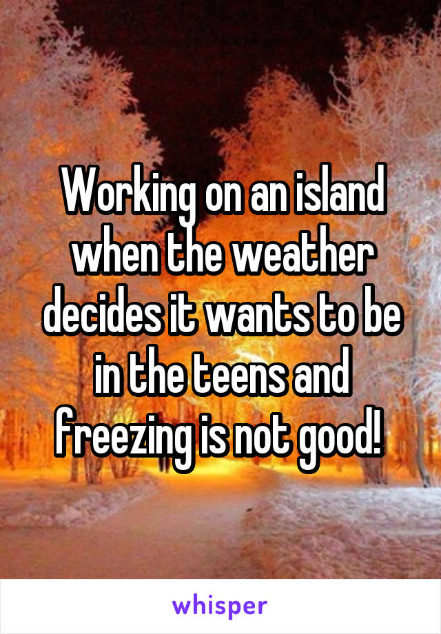 Working on an island when the weather decides it wants to be in the teens and freezing is not good!