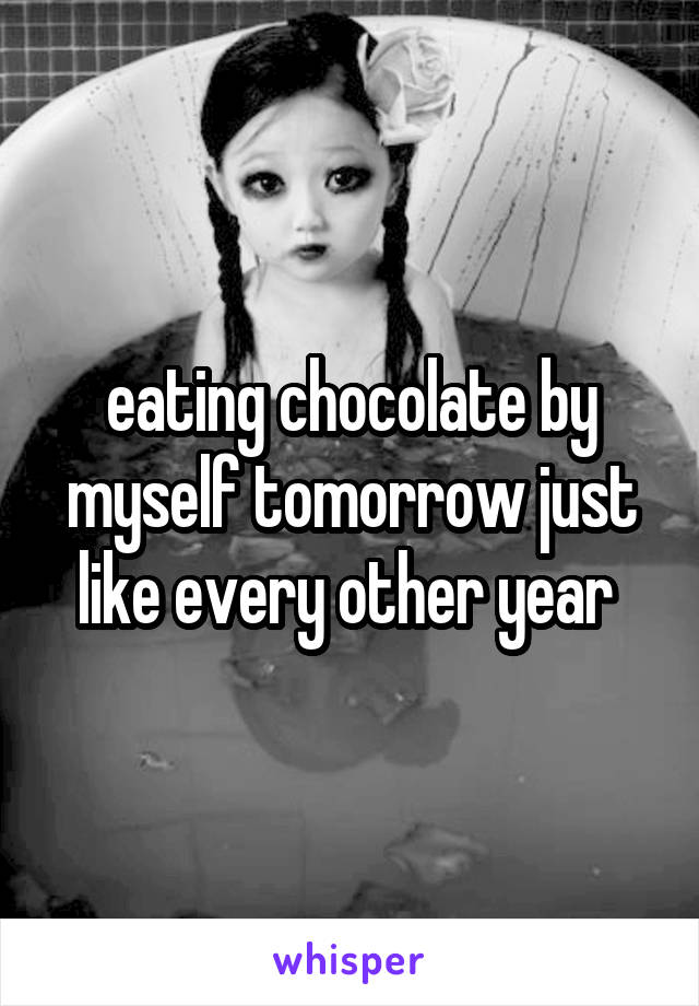 eating chocolate by myself tomorrow just like every other year
