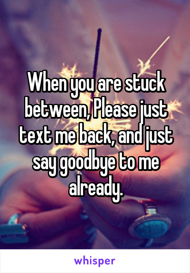 When you are stuck between, Please just text me back, and just say goodbye to me already.