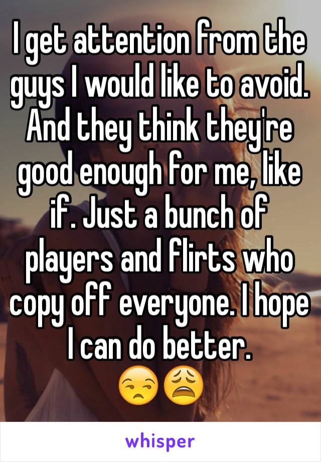 I get attention from the guys I would like to avoid. And they think they're good enough for me, like if. Just a bunch of players and flirts who copy off everyone. I hope I can do better. 😒😩