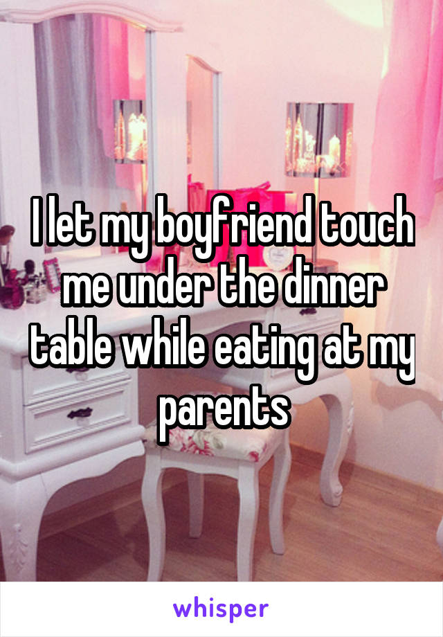 I let my boyfriend touch me under the dinner table while eating at my parents