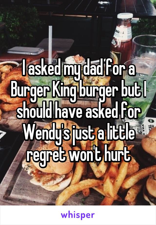 I asked my dad for a Burger King burger but I should have asked for Wendy's just a little regret won't hurt