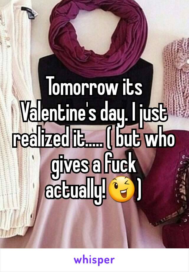 Tomorrow its Valentine's day. I just realized it..... ( but who gives a fuck actually!😉)