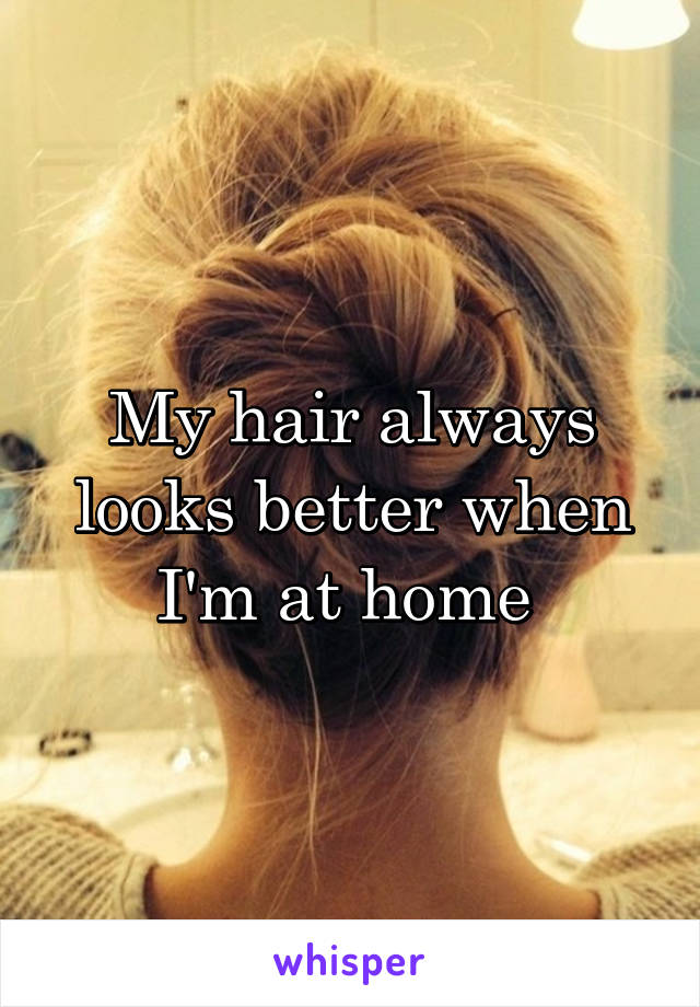 My hair always looks better when I'm at home