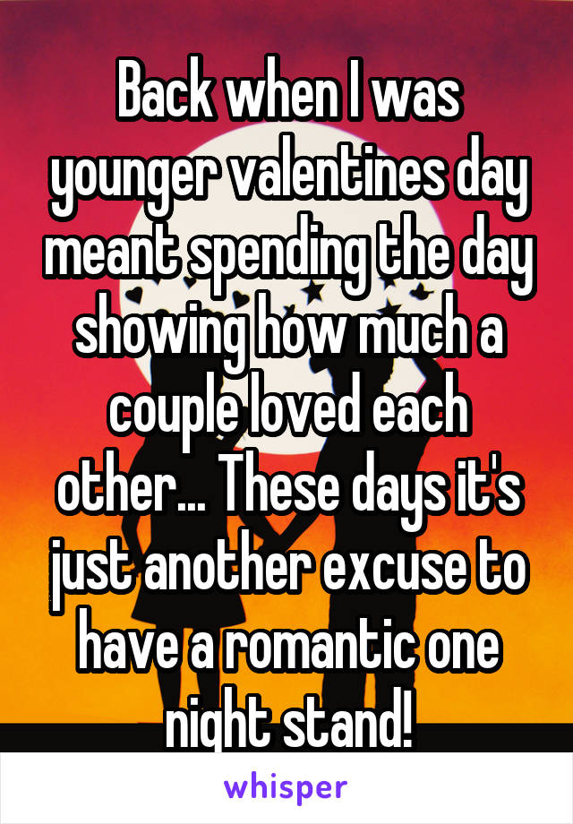 Back when I was younger valentines day meant spending the day showing how much a couple loved each other... These days it's just another excuse to have a romantic one night stand!