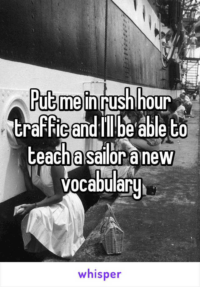 Put me in rush hour traffic and I'll be able to teach a sailor a new vocabulary
