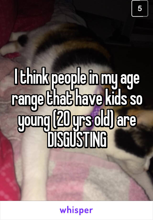 I think people in my age range that have kids so young (20 yrs old) are DISGUSTING