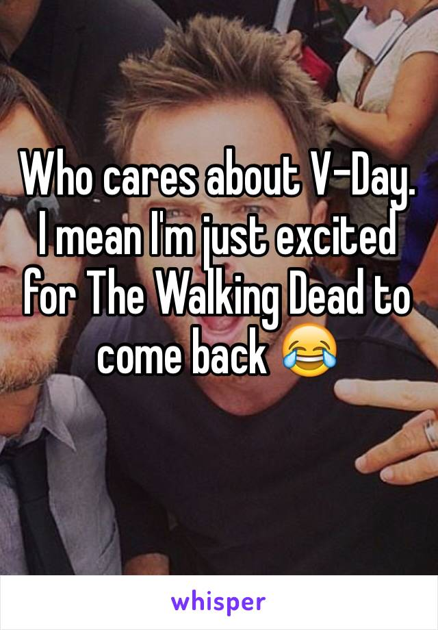 Who cares about V-Day. I mean I'm just excited for The Walking Dead to come back 😂
