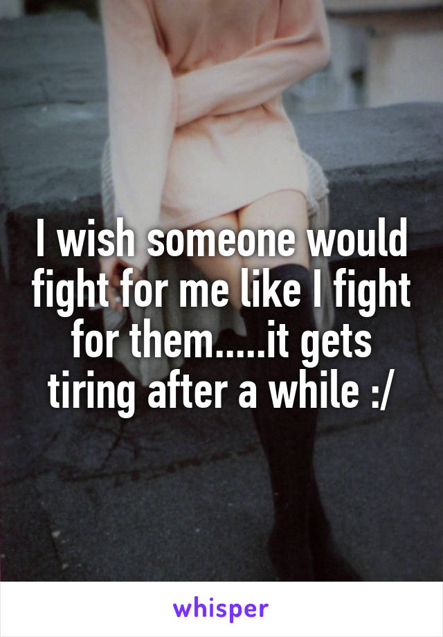 I wish someone would fight for me like I fight for them.....it gets tiring after a while :/