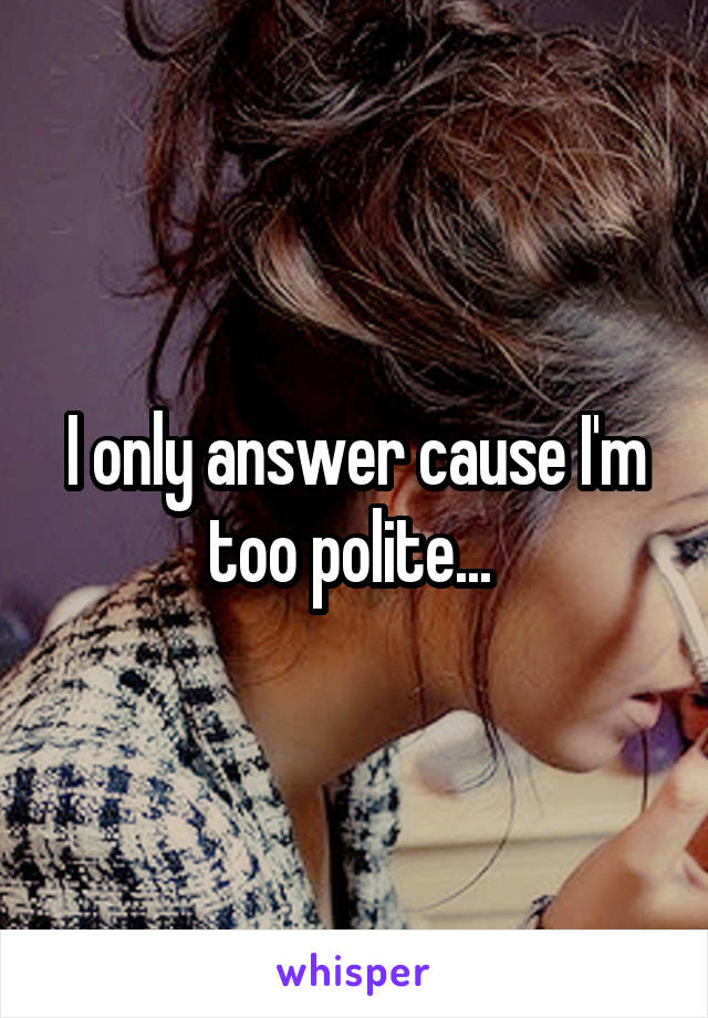 I only answer cause I'm too polite...