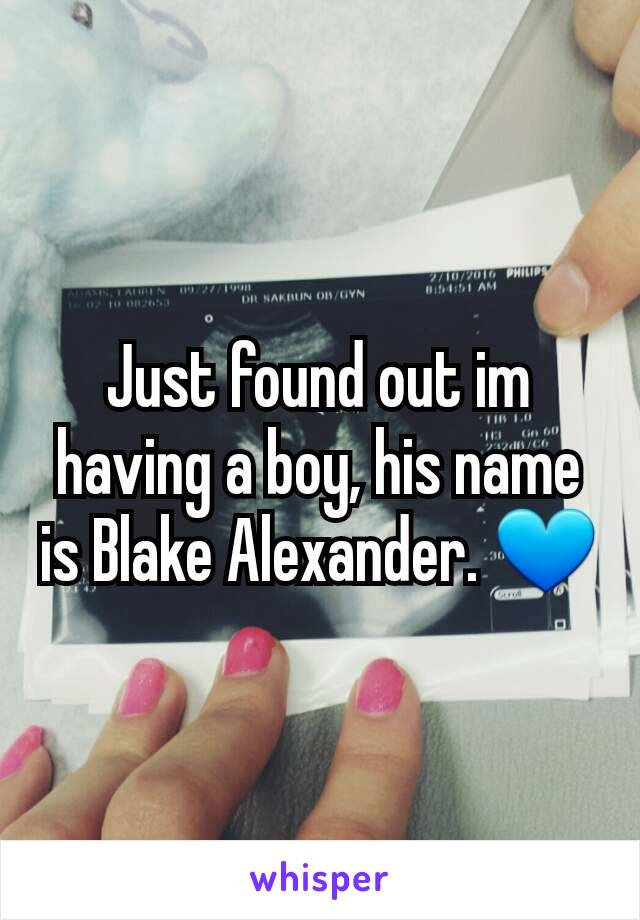 Just found out im having a boy, his name is Blake Alexander. 💙