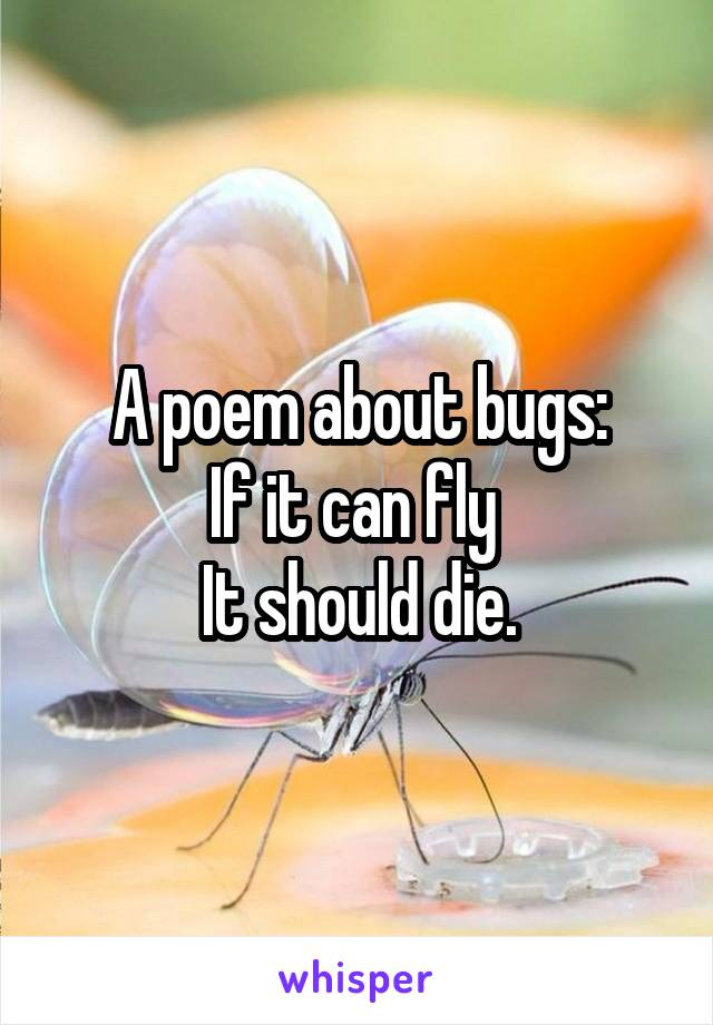 A poem about bugs: If it can fly  It should die.