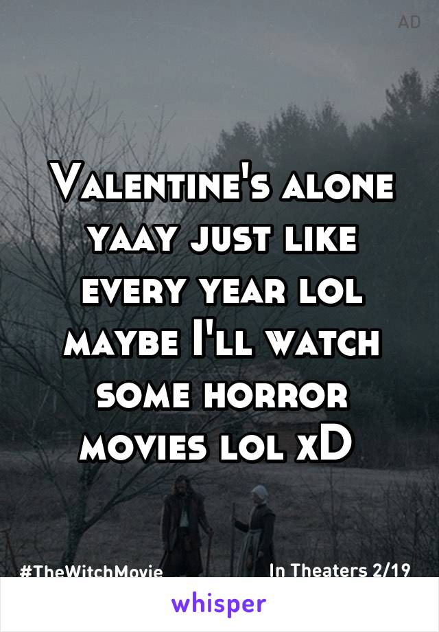 Valentine's alone yaay just like every year lol maybe I'll watch some horror movies lol xD
