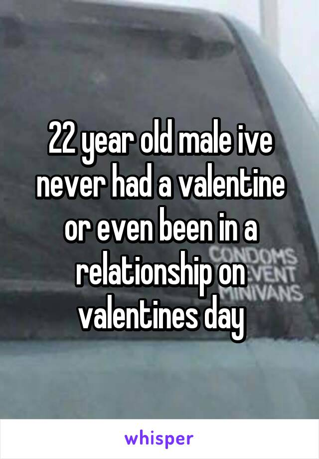 22 year old male ive never had a valentine or even been in a relationship on valentines day