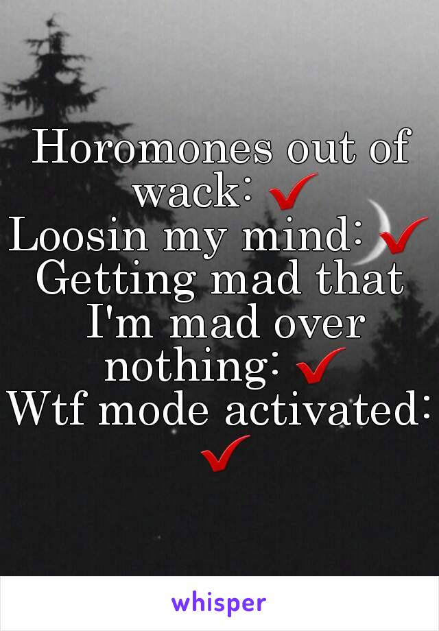 Horomones out of wack: ✔ Loosin my mind: ✔ Getting mad that I'm mad over nothing: ✔ Wtf mode activated: ✔