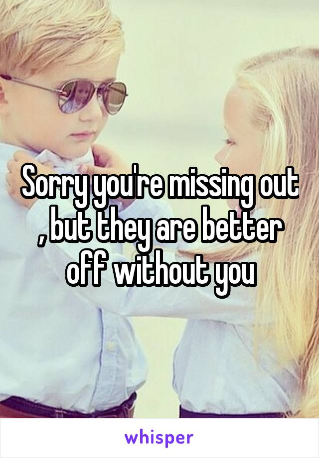 Sorry you're missing out , but they are better off without you