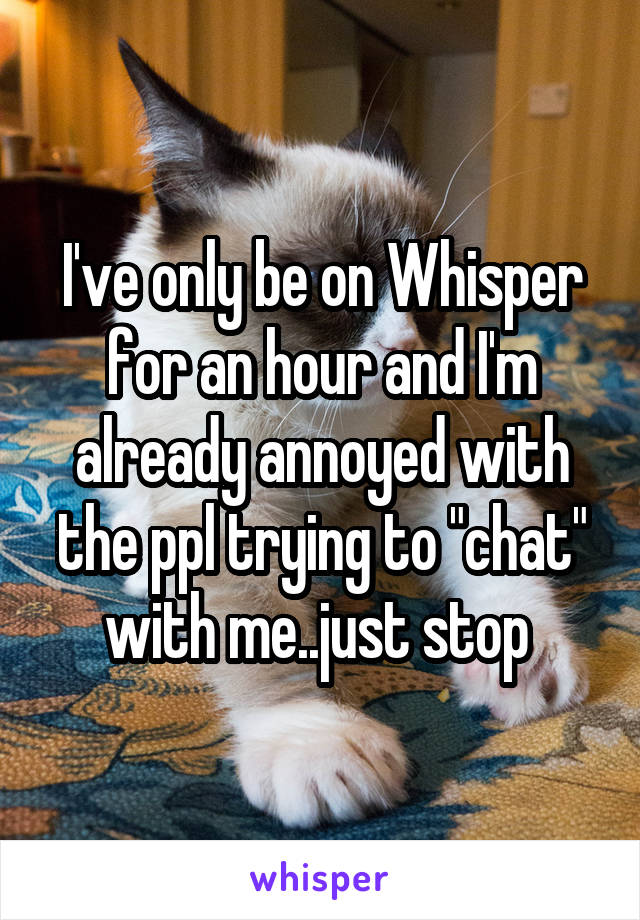 """I've only be on Whisper for an hour and I'm already annoyed with the ppl trying to """"chat"""" with me..just stop"""