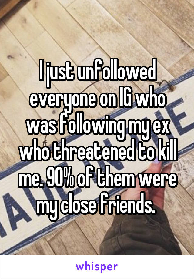 I just unfollowed everyone on IG who was following my ex who threatened to kill me. 90% of them were my close friends.