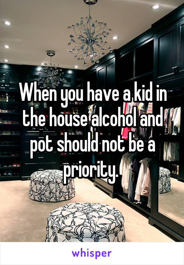 When you have a kid in the house alcohol and pot should not be a priority.