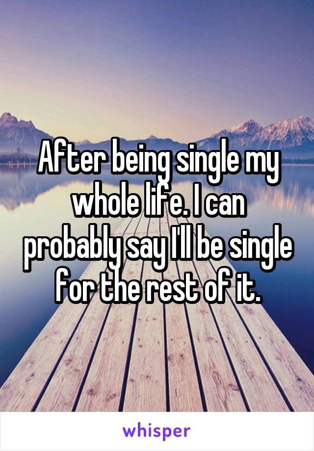 After being single my whole life. I can probably say I'll be single for the rest of it.