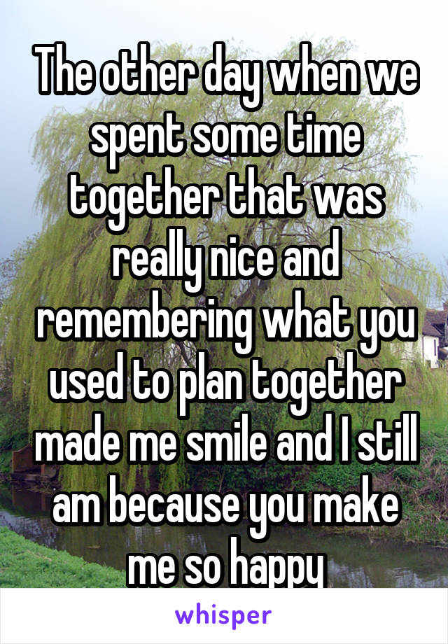 The other day when we spent some time together that was really nice and remembering what you used to plan together made me smile and I still am because you make me so happy