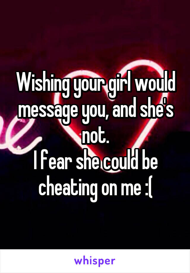 Wishing your girl would message you, and she's not. I fear she could be cheating on me :(