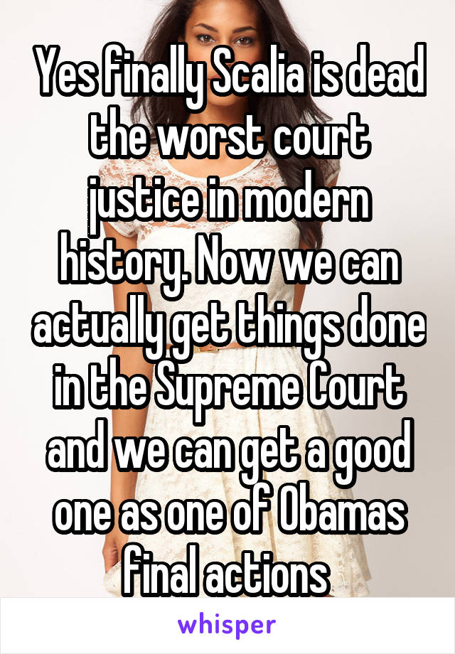 Yes finally Scalia is dead the worst court justice in modern history. Now we can actually get things done in the Supreme Court and we can get a good one as one of Obamas final actions