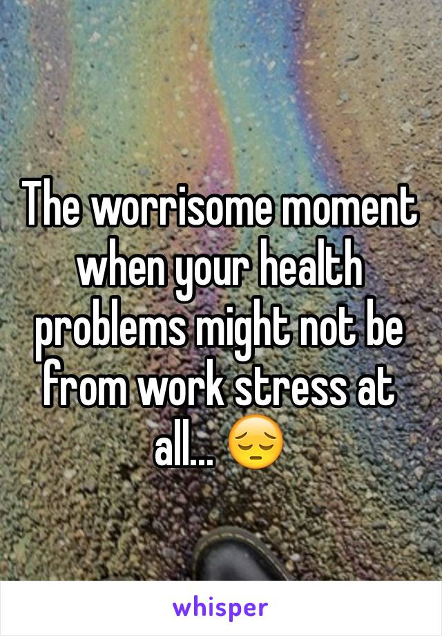 The worrisome moment when your health problems might not be from work stress at all... 😔