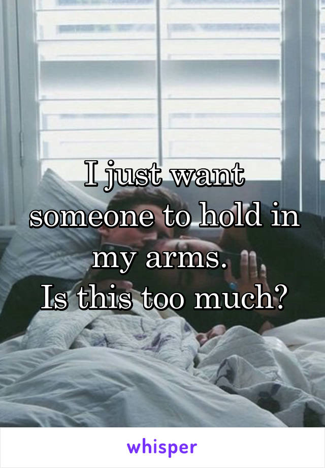 I just want someone to hold in my arms.  Is this too much?