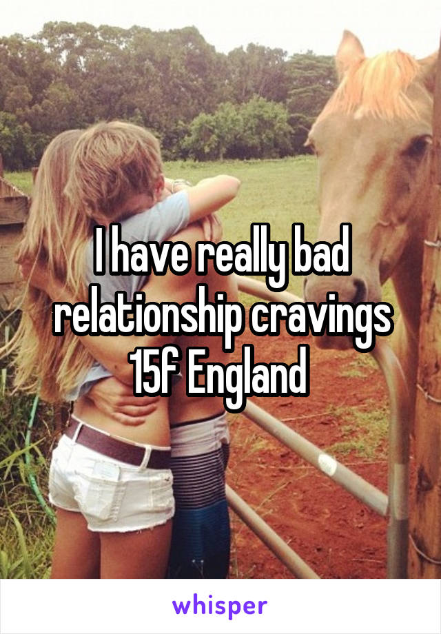 I have really bad relationship cravings 15f England
