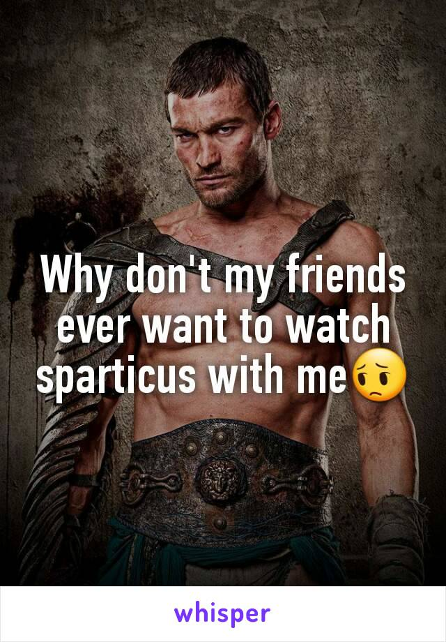 Why don't my friends ever want to watch sparticus with me😔