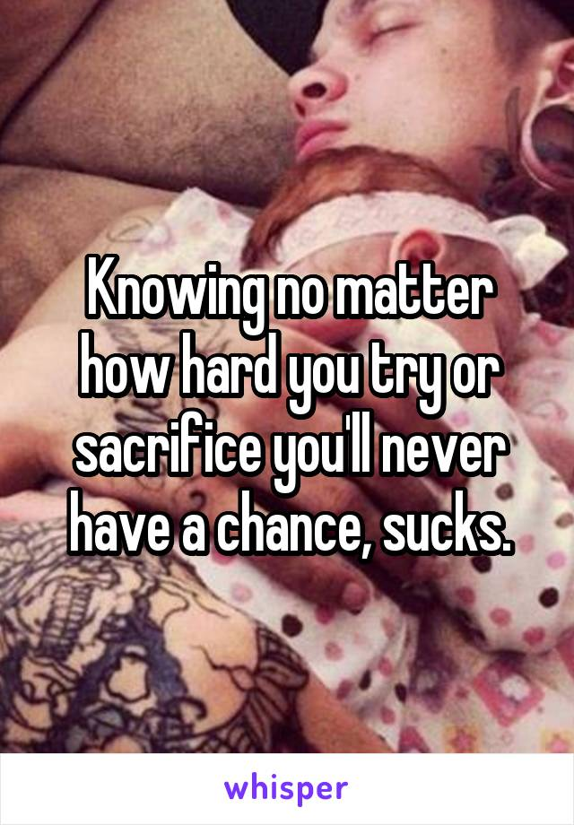 Knowing no matter how hard you try or sacrifice you'll never have a chance, sucks.