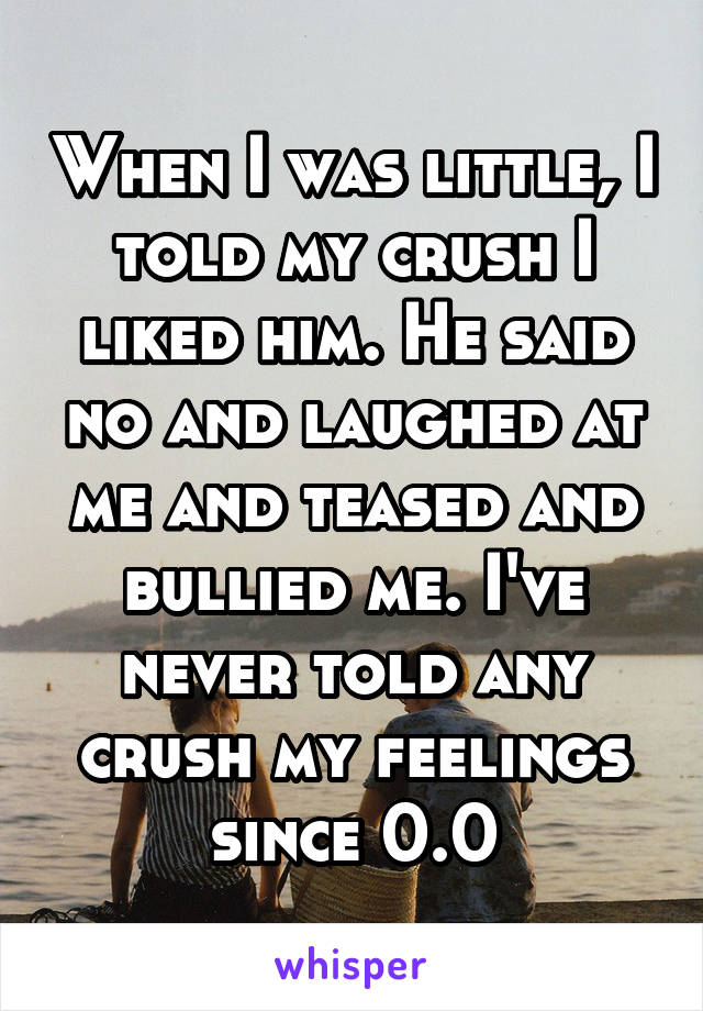 When I was little, I told my crush I liked him. He said no and laughed at me and teased and bullied me. I've never told any crush my feelings since 0.0