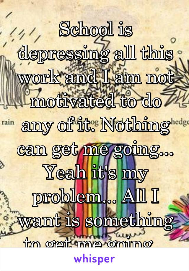 School is depressing all this work and I am not motivated to do any of it. Nothing can get me going... Yeah it's my problem... All I want is something to get me going...