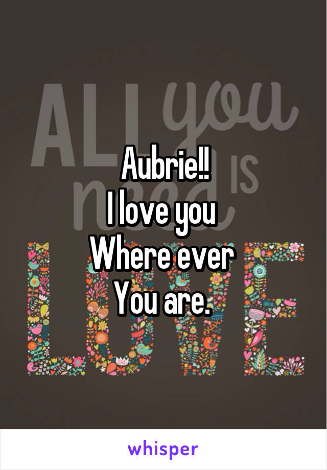 Aubrie!! I love you  Where ever  You are.