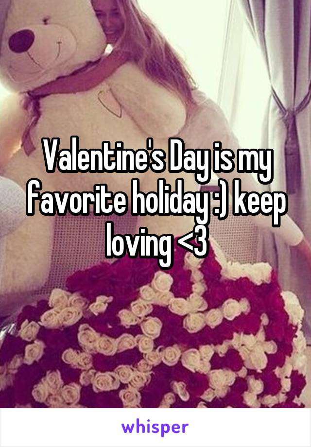 Valentine's Day is my favorite holiday :) keep loving <3