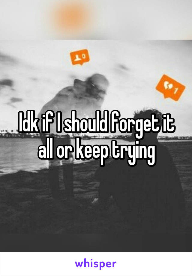 Idk if I should forget it all or keep trying