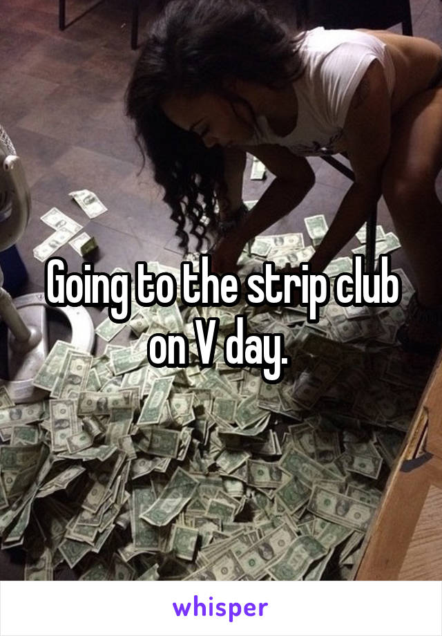 Going to the strip club on V day.