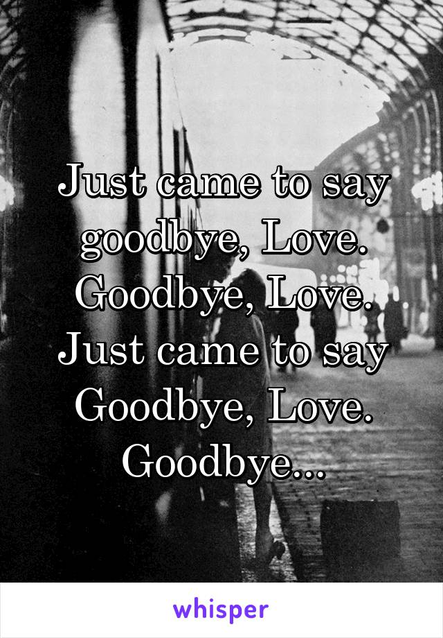 Just came to say goodbye, Love. Goodbye, Love. Just came to say Goodbye, Love. Goodbye...