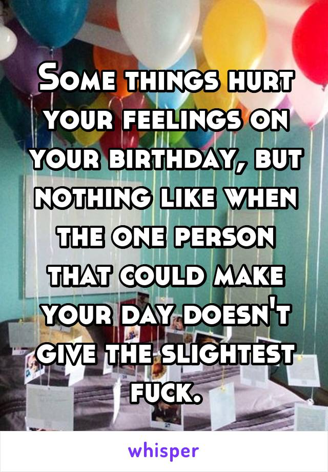 Some things hurt your feelings on your birthday, but nothing like when the one person that could make your day doesn't give the slightest fuck.