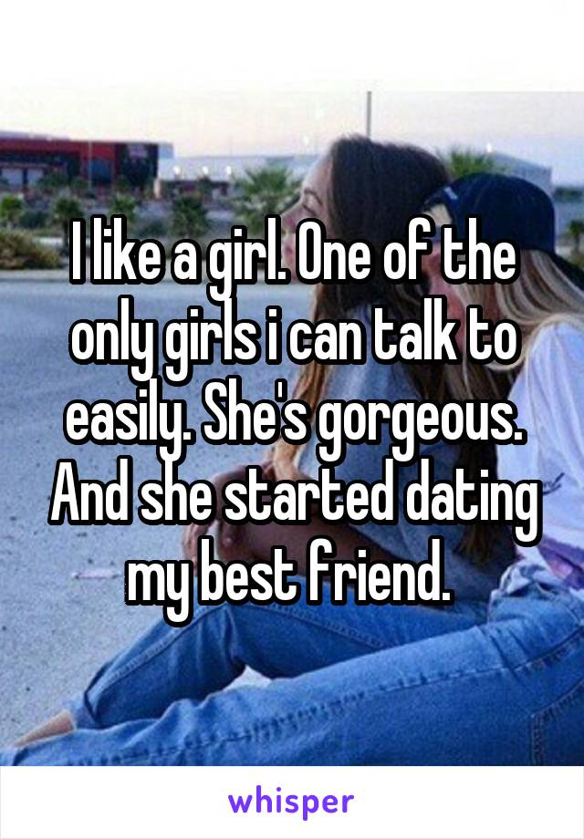 I like a girl. One of the only girls i can talk to easily. She's gorgeous. And she started dating my best friend.