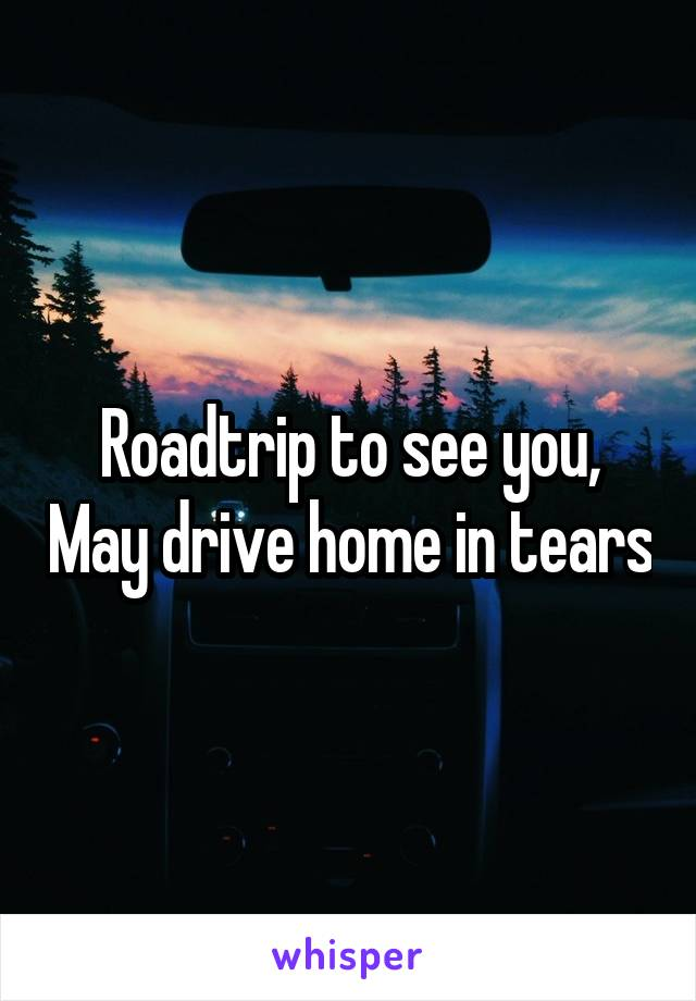 Roadtrip to see you, May drive home in tears
