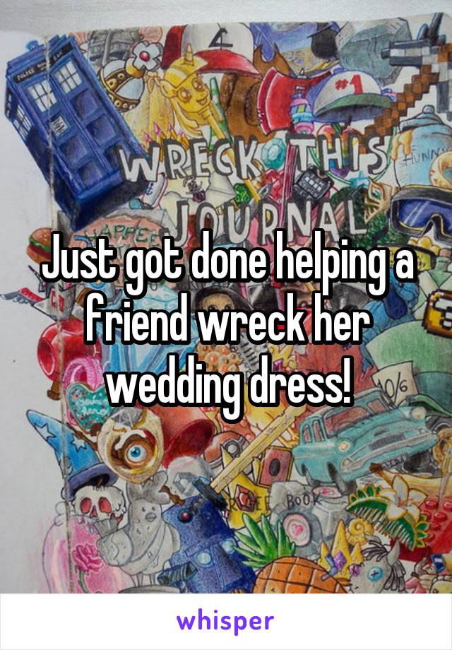 Just got done helping a friend wreck her wedding dress!