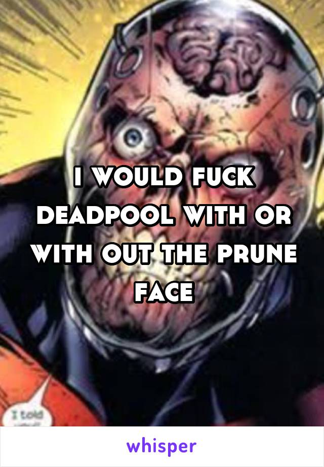 i would fuck deadpool with or with out the prune face
