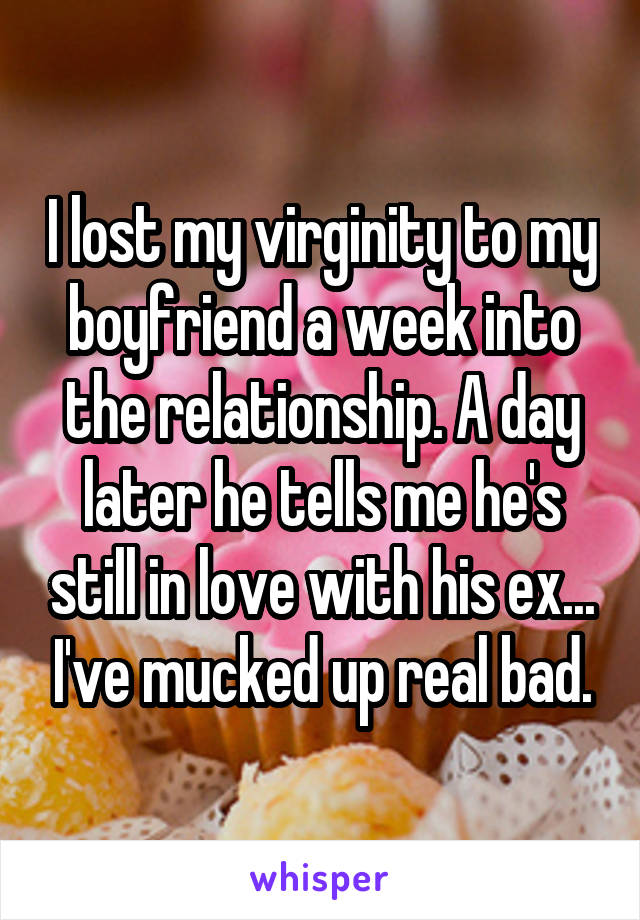 I lost my virginity to my boyfriend a week into the relationship. A day later he tells me he's still in love with his ex... I've mucked up real bad.