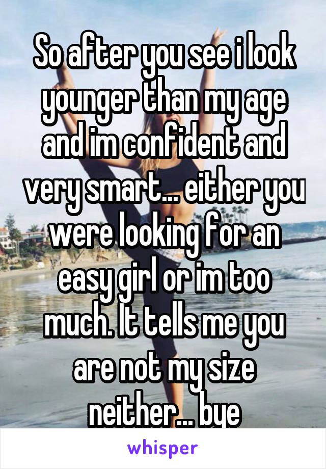 So after you see i look younger than my age and im confident and very smart... either you were looking for an easy girl or im too much. It tells me you are not my size neither... bye