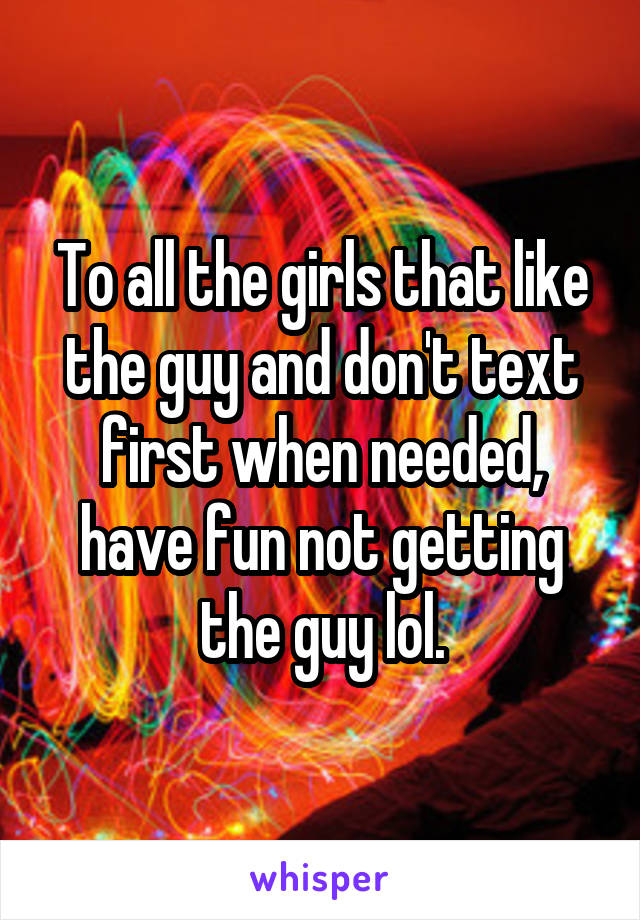 To all the girls that like the guy and don't text first when needed, have fun not getting the guy lol.