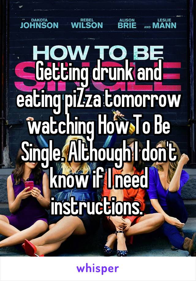 Getting drunk and eating piZza tomorrow watching How To Be Single. Although I don't know if I need instructions.